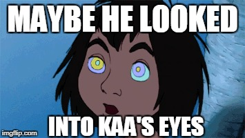 MAYBE HE LOOKED INTO KAA'S EYES | made w/ Imgflip meme maker