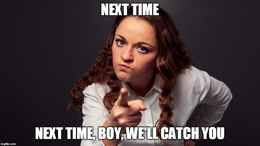 NEXT TIME NEXT TIME, BOY, WE'LL CATCH YOU | made w/ Imgflip meme maker