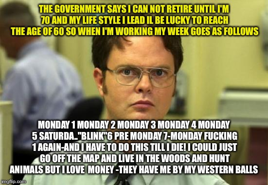 When you have been in the same dead end job you hate your boss and your middle life crisis hits you on your lunch hour  | THE GOVERNMENT SAYS I CAN NOT RETIRE UNTIL I'M 70 AND MY LIFE STYLE I LEAD IL BE LUCKY TO REACH THE AGE OF 60 SO WHEN I'M WORKING MY WEEK GO | image tagged in memes,dwight schrute | made w/ Imgflip meme maker