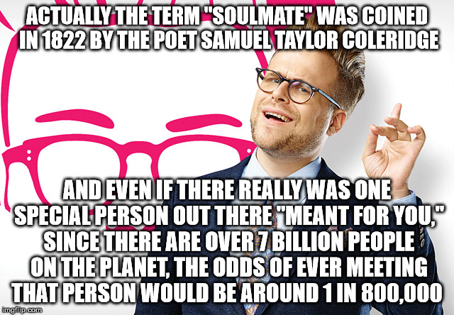 "ACTUALLY THE TERM ""SOULMATE"" WAS COINED IN 1822 BY THE POET SAMUEL TAYLOR COLERIDGE AND EVEN IF THERE REALLY WAS ONE SPECIAL PERSON OUT THER 