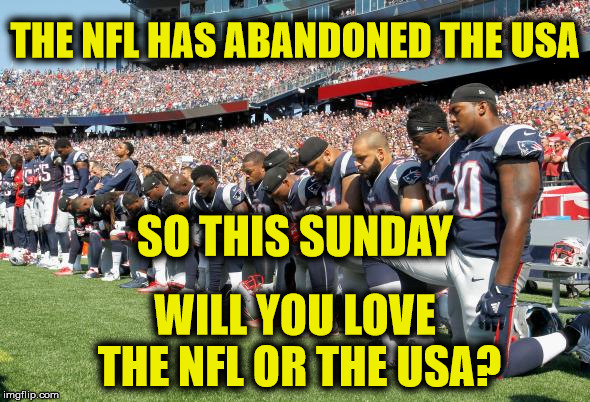This Sunday you have a choice | THE NFL HAS ABANDONED THE USA WILL YOU LOVE THE NFL OR THE USA? SO THIS SUNDAY | image tagged in nfl protest | made w/ Imgflip meme maker