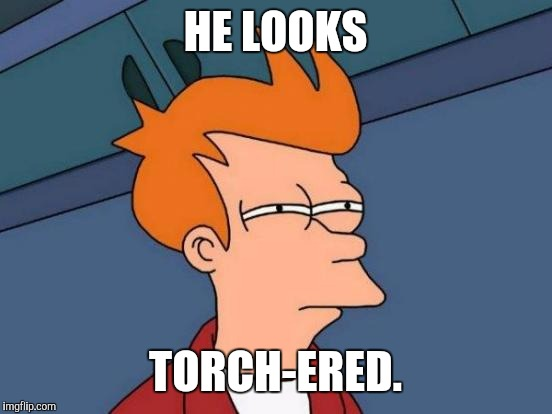 Futurama Fry Meme | HE LOOKS TORCH-ERED. | image tagged in memes,futurama fry | made w/ Imgflip meme maker