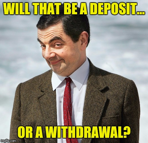 WILL THAT BE A DEPOSIT... OR A WITHDRAWAL? | made w/ Imgflip meme maker