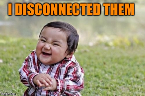 Evil Toddler Meme | I DISCONNECTED THEM | image tagged in memes,evil toddler | made w/ Imgflip meme maker