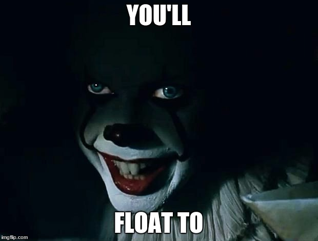 YOU'LL FLOAT TO | image tagged in penny wise | made w/ Imgflip meme maker