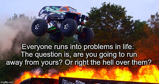 Everyone runs into problems in life. The question is, are you going to run away from yours? Or right the hell over them? | image tagged in monster truck jumping flames world record jump | made w/ Imgflip meme maker
