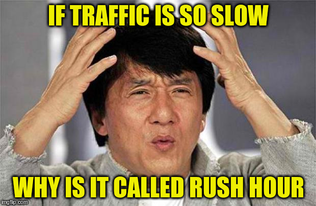 IF TRAFFIC IS SO SLOW WHY IS IT CALLED RUSH HOUR | made w/ Imgflip meme maker
