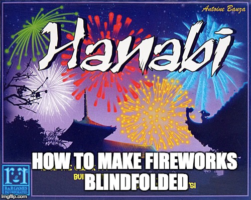 How to make fireworks blindfolded | HOW TO MAKE FIREWORKS BLINDFOLDED | image tagged in colorful fireworks,not living dangerously,hanabi,board games,life manual,how to | made w/ Imgflip meme maker