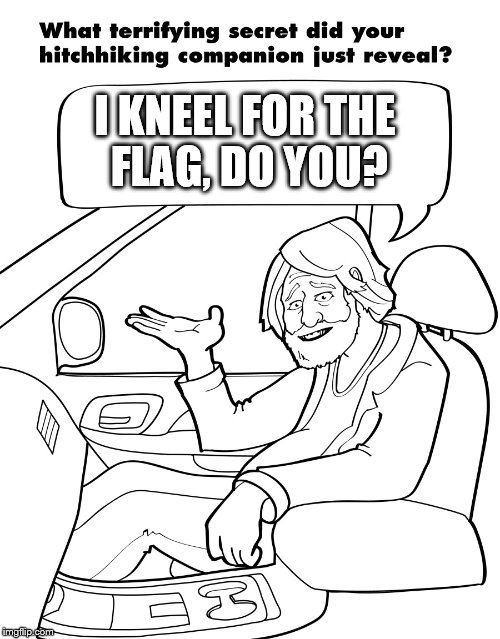 Do you what? | I KNEEL FOR THE FLAG, DO YOU? | image tagged in hitchhikers secrets,oh wow are you actually reading these tags | made w/ Imgflip meme maker