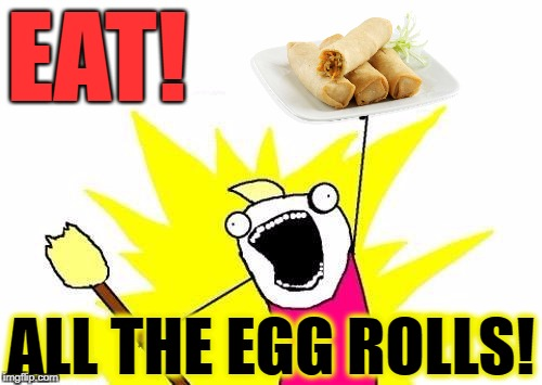 X All The Y Meme | EAT! ALL THE EGG ROLLS! | image tagged in memes,x all the y,funny,chinese food,food,tasty | made w/ Imgflip meme maker
