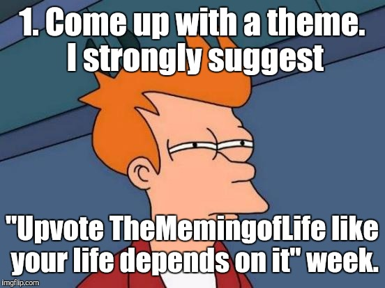 "Futurama Fry Meme | 1. Come up with a theme. I strongly suggest ""Upvote TheMemingofLife like your life depends on it"" week. 