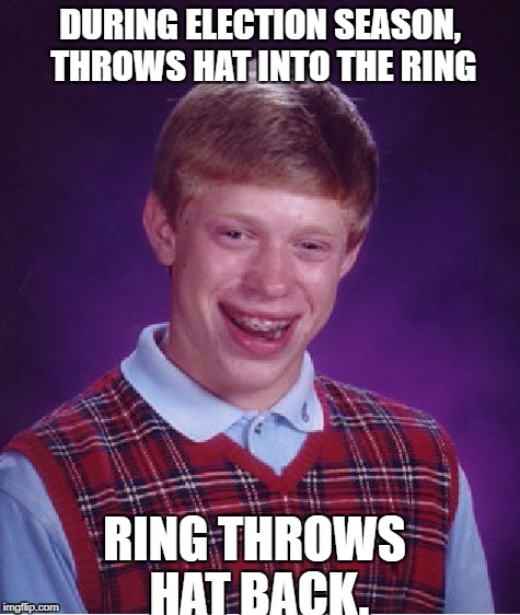 Bad Luck Brian Meme | DURING ELECTION SEASON, THROWS HAT INTO THE RING RING THROWS HAT BACK. | image tagged in memes,bad luck brian | made w/ Imgflip meme maker