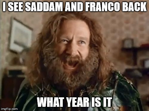 What Year Is It Meme | I SEE SADDAM AND FRANCO BACK WHAT YEAR IS IT | image tagged in memes,what year is it | made w/ Imgflip meme maker