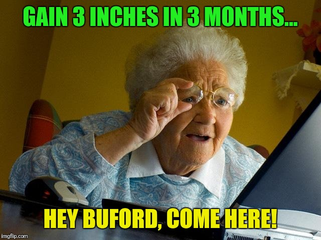 Something big was in granny's inbox last night.... | GAIN 3 INCHES IN 3 MONTHS... HEY BUFORD, COME HERE! | image tagged in memes,grandma finds the internet,penis jokes | made w/ Imgflip meme maker