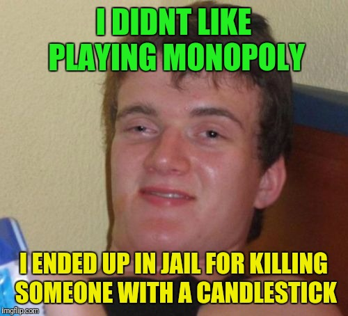 Playing board games has never been more entertaining.... | I DIDNT LIKE PLAYING MONOPOLY I ENDED UP IN JAIL FOR KILLING SOMEONE WITH A CANDLESTICK | image tagged in memes,10 guy | made w/ Imgflip meme maker