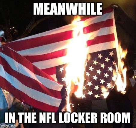 Flag Burning Upside Down | MEANWHILE IN THE NFL LOCKER ROOM | image tagged in flag burning upside down | made w/ Imgflip meme maker
