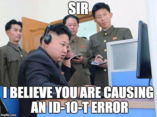 Kim Jong Un computer | SIR I BELIEVE YOU ARE CAUSING AN ID-10-T ERROR | image tagged in kim jong un computer | made w/ Imgflip meme maker