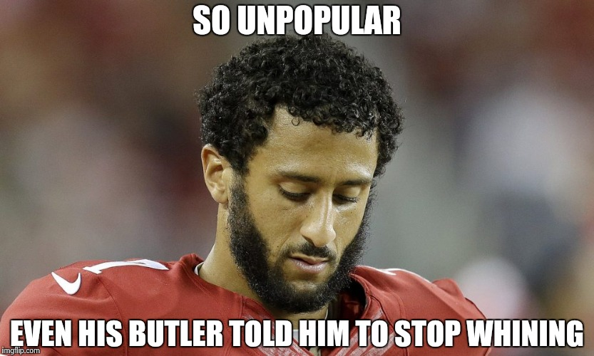 Bad Luck Colin , I can't leave this fool alone | SO UNPOPULAR EVEN HIS BUTLER TOLD HIM TO STOP WHINING | image tagged in colin kaepernick,arrogant rich man,nfl memes,go away | made w/ Imgflip meme maker