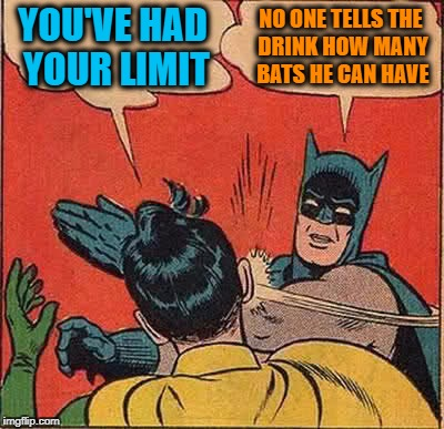 Drunken Words O' Wisdom #11 | YOU'VE HAD YOUR LIMIT NO ONE TELLS THE DRINK HOW MANY BATS HE CAN HAVE | image tagged in memes,batman slapping robin,drunken words,wisdom,drink,alcohol | made w/ Imgflip meme maker