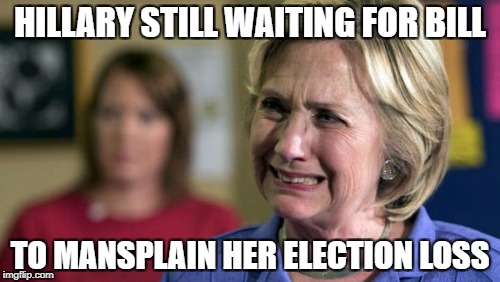 Hillary needs some mansplaining | HILLARY STILL WAITING FOR BILL TO MANSPLAIN HER ELECTION LOSS | image tagged in mansplaining,hillary clinton,bill clinton,sore loser,election | made w/ Imgflip meme maker