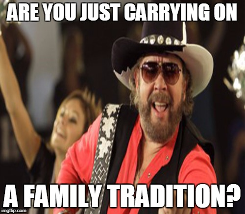 ARE YOU JUST CARRYING ON A FAMILY TRADITION? | made w/ Imgflip meme maker
