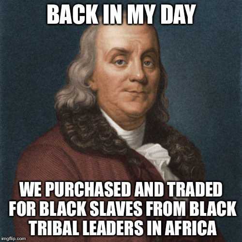 Ben Franklin | BACK IN MY DAY WE PURCHASED AND TRADED FOR BLACK SLAVES FROM BLACK TRIBAL LEADERS IN AFRICA | image tagged in ben franklin | made w/ Imgflip meme maker