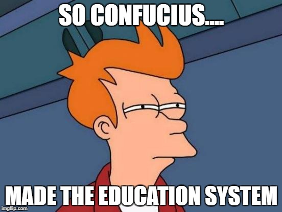Futurama Fry Meme | SO CONFUCIUS.... MADE THE EDUCATION SYSTEM | image tagged in memes,futurama fry | made w/ Imgflip meme maker