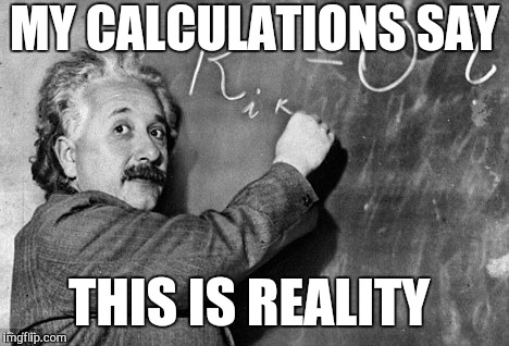 Smart | MY CALCULATIONS SAY THIS IS REALITY | image tagged in smart | made w/ Imgflip meme maker