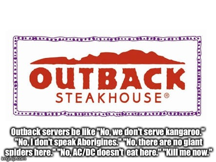 "Server | Outback servers be like ""No, we don't serve kangaroo."" ""No, I don't speak Aborigines."" ""No, there are no giant spiders here."" ""No, AC/DC doe 