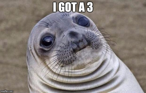Awkward Moment Sealion Meme | I GOT A 3 | image tagged in memes,awkward moment sealion | made w/ Imgflip meme maker