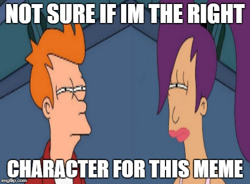 Who is the right character for this meme | NOT SURE IF IM THE RIGHT CHARACTER FOR THIS MEME | image tagged in futurama,futurama leela,futurama fry | made w/ Imgflip meme maker