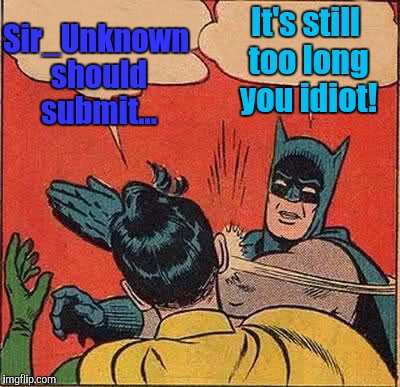 Batman Slapping Robin Meme | Sir_Unknown should submit... It's still too long you idiot! | image tagged in memes,batman slapping robin | made w/ Imgflip meme maker