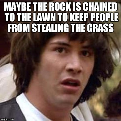 Conspiracy Keanu Meme | MAYBE THE ROCK IS CHAINED TO THE LAWN TO KEEP PEOPLE FROM STEALING THE GRASS | image tagged in memes,conspiracy keanu | made w/ Imgflip meme maker