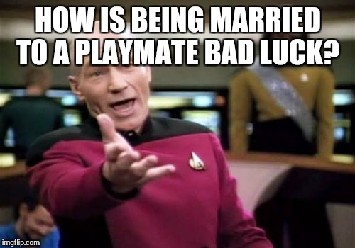 Picard Wtf Meme | HOW IS BEING MARRIED TO A PLAYMATE BAD LUCK? | image tagged in memes,picard wtf | made w/ Imgflip meme maker