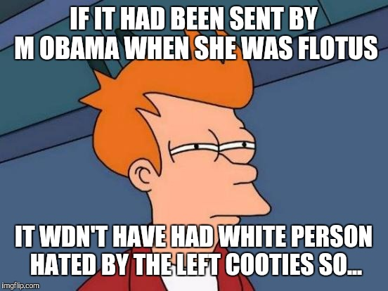 Futurama Fry Meme | IF IT HAD BEEN SENT BY M OBAMA WHEN SHE WAS FLOTUS IT WDN'T HAVE HAD WHITE PERSON HATED BY THE LEFT COOTIES SO... | image tagged in memes,futurama fry | made w/ Imgflip meme maker