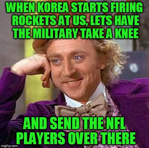 Creepy Condescending Wonka Meme | WHEN KOREA STARTS FIRING ROCKETS AT US, LETS HAVE THE MILITARY TAKE A KNEE AND SEND THE NFL PLAYERS OVER THERE | image tagged in memes,creepy condescending wonka | made w/ Imgflip meme maker