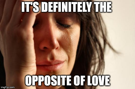First World Problems Meme | IT'S DEFINITELY THE OPPOSITE OF LOVE | image tagged in memes,first world problems | made w/ Imgflip meme maker
