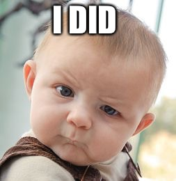Skeptical Baby Meme | I DID | image tagged in memes,skeptical baby | made w/ Imgflip meme maker