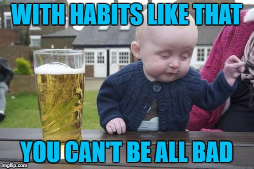 WITH HABITS LIKE THAT YOU CAN'T BE ALL BAD | made w/ Imgflip meme maker