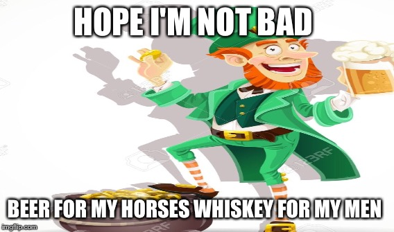 HOPE I'M NOT BAD BEER FOR MY HORSES WHISKEY FOR MY MEN | made w/ Imgflip meme maker