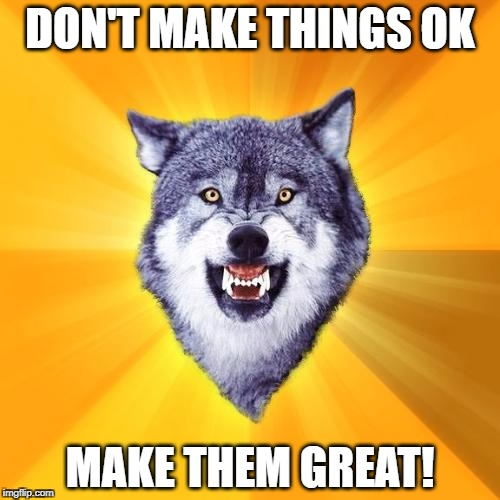 Courage Wolf Meme | DON'T MAKE THINGS OK MAKE THEM GREAT! | image tagged in memes,courage wolf | made w/ Imgflip meme maker