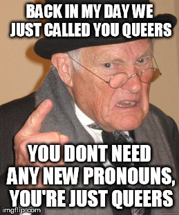 Back In My Day Meme | BACK IN MY DAY WE JUST CALLED YOU QUEERS YOU DONT NEED ANY NEW PRONOUNS, YOU'RE JUST QUEERS | image tagged in memes,back in my day | made w/ Imgflip meme maker