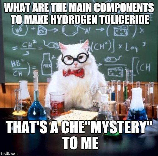 "Made up chemical | WHAT ARE THE MAIN COMPONENTS TO MAKE HYDROGEN TOLICERIDE THAT'S A CHE""MYSTERY"" TO ME 
