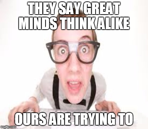 THEY SAY GREAT MINDS THINK ALIKE OURS ARE TRYING TO | made w/ Imgflip meme maker