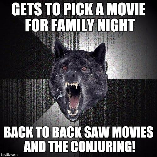 Insanity Wolf Meme | GETS TO PICK A MOVIE FOR FAMILY NIGHT BACK TO BACK SAW MOVIES AND THE CONJURING! | image tagged in memes,insanity wolf | made w/ Imgflip meme maker