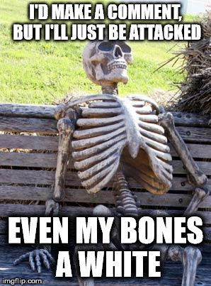 Waiting Skeleton Meme | I'D MAKE A COMMENT, BUT I'LL JUST BE ATTACKED EVEN MY BONES A WHITE | image tagged in memes,waiting skeleton | made w/ Imgflip meme maker