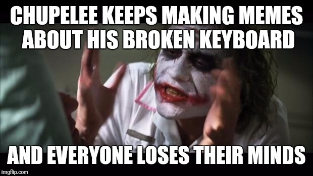 Just poppin' out a late night meme! | CHUPELEE KEEPS MAKING MEMES ABOUT HIS BROKEN KEYBOARD AND EVERYONE LOSES THEIR MINDS | image tagged in memes,and everybody loses their minds,keyboard,funny,chupelee | made w/ Imgflip meme maker