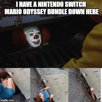 pennywise in sewer | I HAVE A NINTENDO SWITCH MARIO ODYSSEY BUNDLE DOWN HERE | image tagged in pennywise in sewer | made w/ Imgflip meme maker