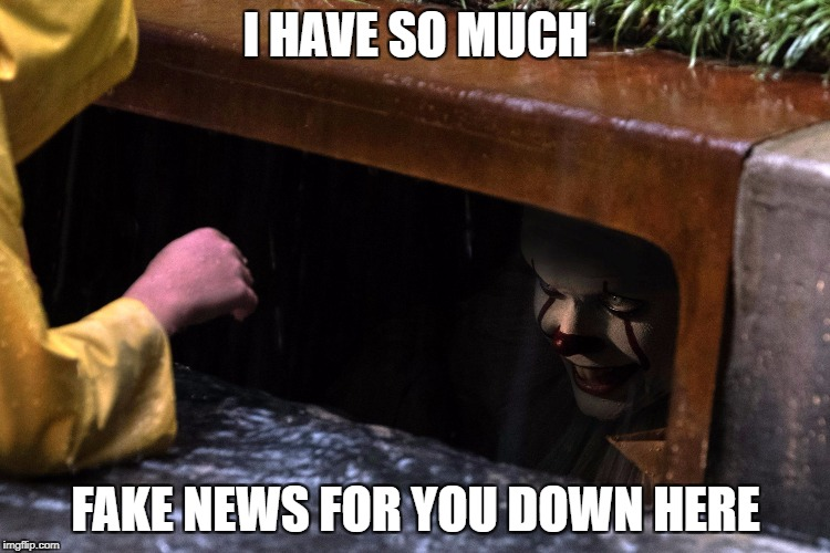It sewer | I HAVE SO MUCH FAKE NEWS FOR YOU DOWN HERE | image tagged in it sewer | made w/ Imgflip meme maker