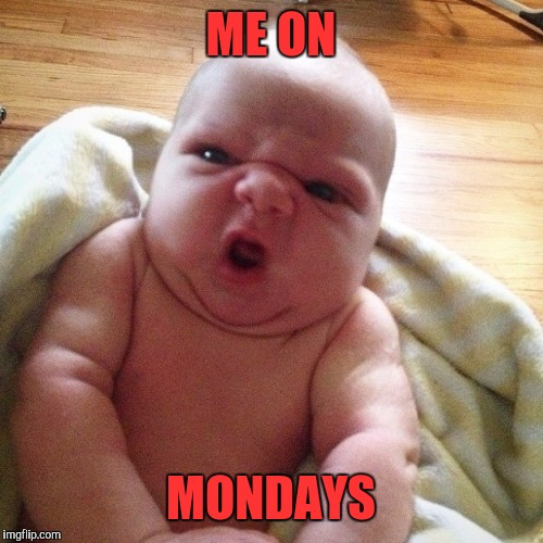 EWWWWWWW | ME ON MONDAYS | image tagged in ewwwwwww | made w/ Imgflip meme maker